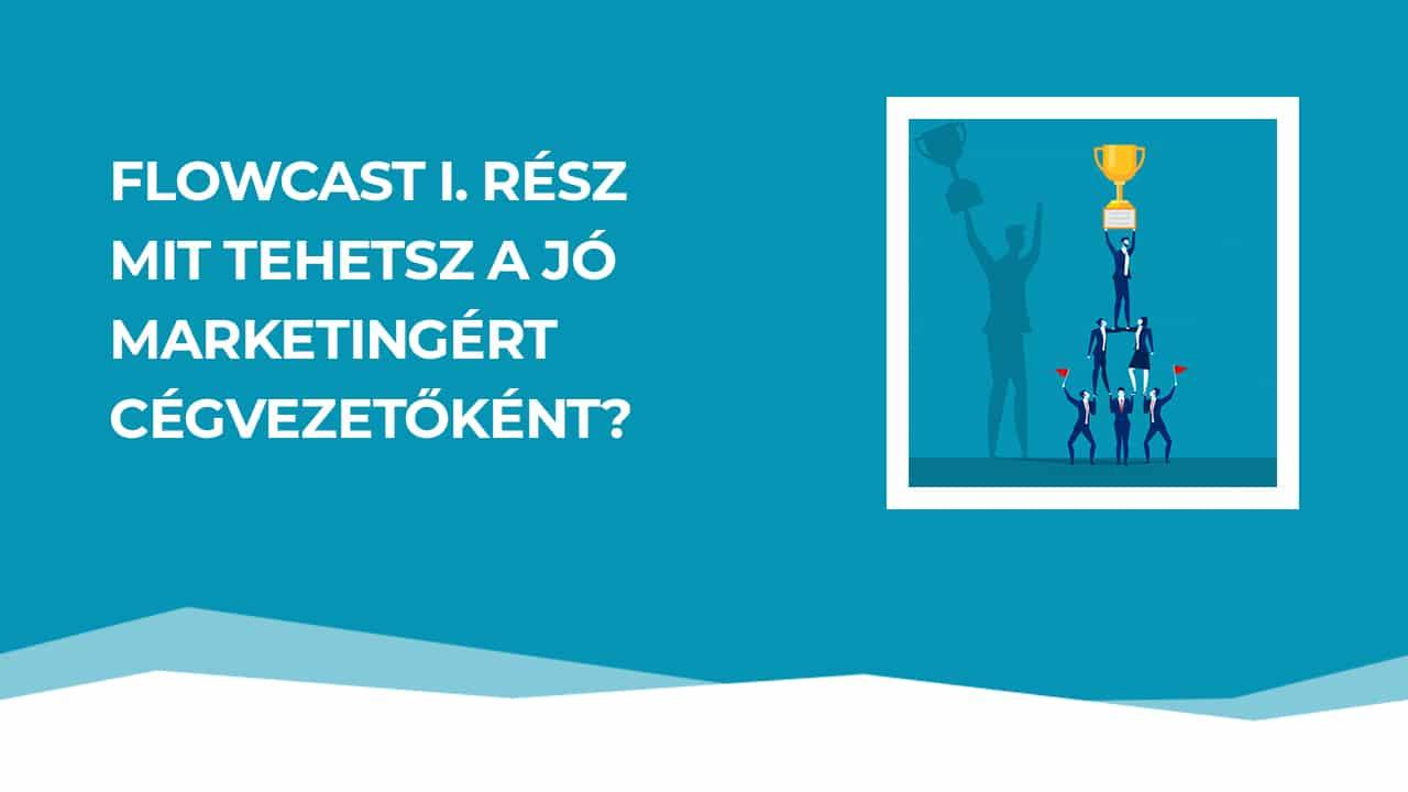 FlowCast I. adás: Hogyan legyen jó a marketinged és mit tehetsz ezért cégvezetőként?