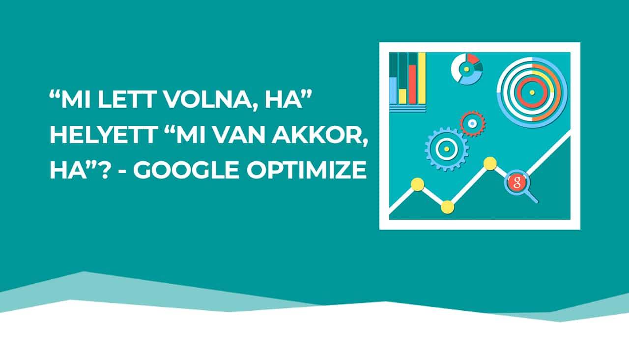 """""""Mi lett volna ha…"""" helyett: """"Mi van akkor, ha?"""" – Google Optimize"""